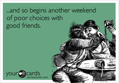 ...and so begins another weekend of poor choices with good friends.
