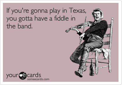 If you're gonna play in Texas, you gotta have a fiddle in the band.