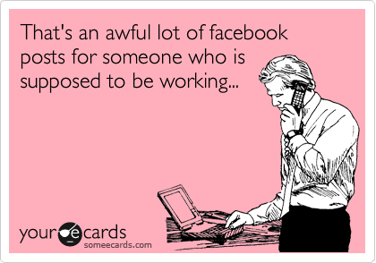 That's an awful lot of facebook posts for someone who is supposed to be working...