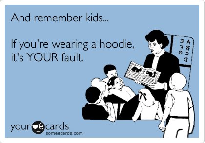 And remember kids...   If you're wearing a hoodie, it's YOUR fault.