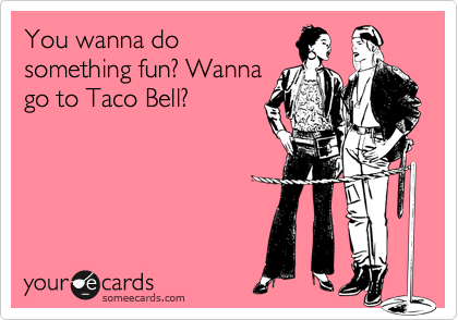 You wanna do something fun? Wanna go to Taco Bell?