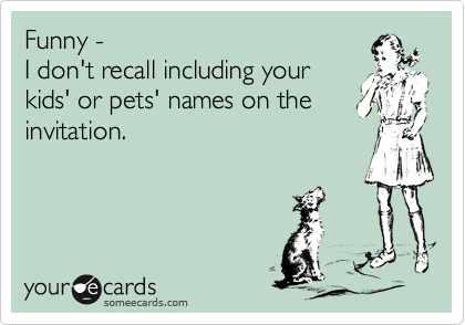 Funny - I don't recall including your kids' or pets' names on the invitation.