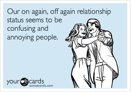 Our on again, off again relationship status seems to be confusing and annoying people.