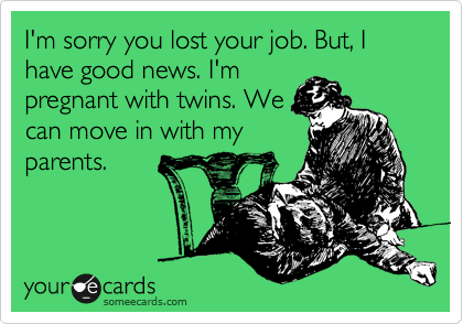 I'm sorry you lost your job. But, I have good news. I'm pregnant with twins. We can move in with my parents.