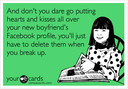 And don't you dare go putting hearts and kisses all over your new boyfriend's Facebook profile, you'll just have to delete them when you break up.