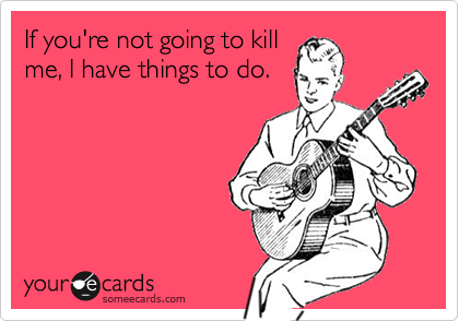 If you're not going to kill me, I have things to do.