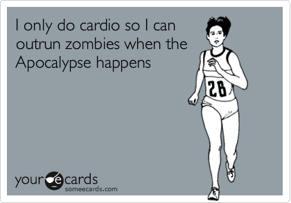 I only do cardio so I can outrun zombies when the Apocalypse happens