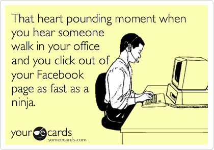 That heart pounding moment when you hear someone walk in your office and you click out of your Facebook page as fast as a ninja.