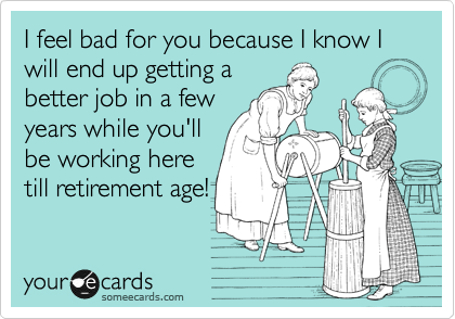 I feel bad for you because I know I will end up getting a better job in a few years while you'll be working here till retirement age!