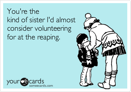 You're the kind of sister I'd almost consider volunteering for at the reaping.