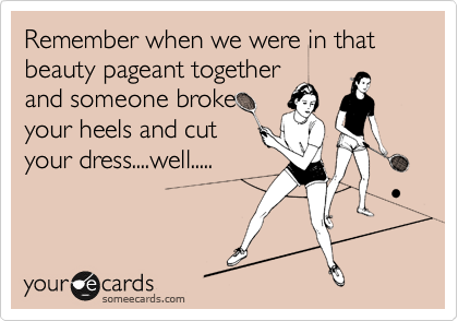 Remember when we were in that beauty pageant together and someone broke your heels and cut your dress....well.....