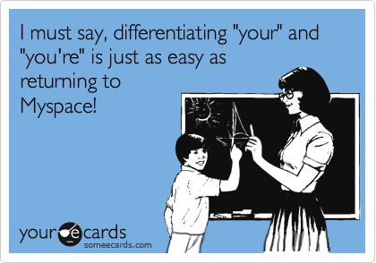 "I must say, differentiating ""your"" and ""you're"" is just as easy as    returning to Myspace!"