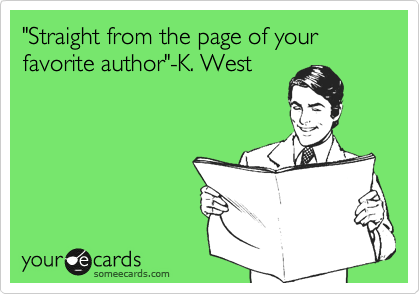 """""""Straight from the page of your favorite author""""-K. West"""
