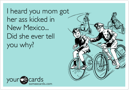 I heard you mom got her ass kicked in New Mexico... Did she ever tell  you why?