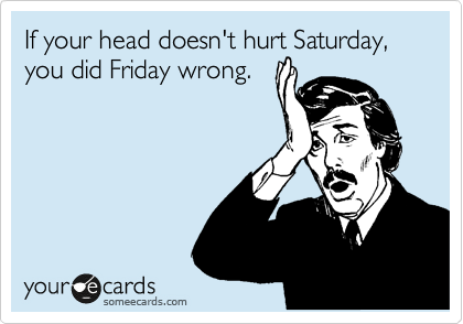 If your head doesn't hurt Saturday, you did Friday wrong.