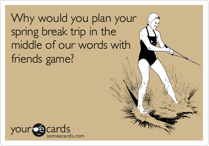 Why would you plan your spring break trip in the middle of our words with friends game?