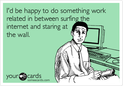 I'd be happy to do something work related in between surfing the internet and staring at the wall.