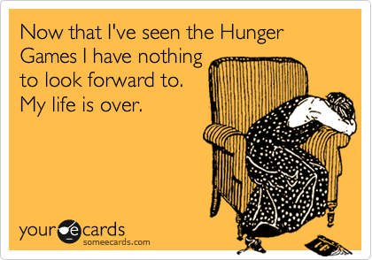 Now that I've seen the Hunger Games I have nothing to look forward to.  My life is over.