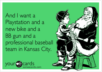 And I want a Playstation and a new bike and a  BB gun and a professional baseball team in Kansas City.