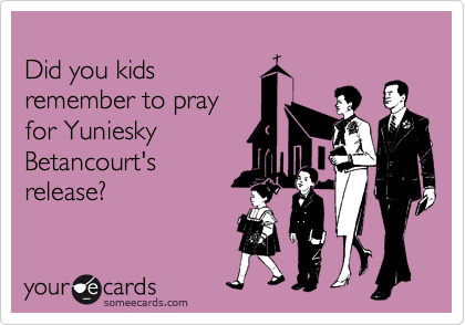 Did you kids remember to pray for Yuniesky Betancourt's release?