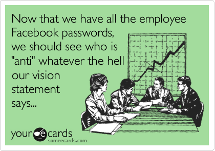 """Now that we have all the employee Facebook passwords,  we should see who is """"anti"""" whatever the hell our vision statement  says..."""