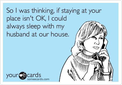 So I was thinking, if staying at your place isn't OK, I could always sleep with my husband at our house.
