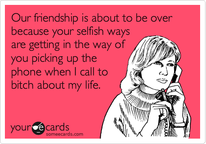 Our friendship is about to be over because your selfish ways are getting in the way of you picking up the phone when I call to bitch about my life.