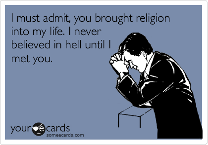 I must admit, you brought religion into my life. I never believed in hell until I met you.
