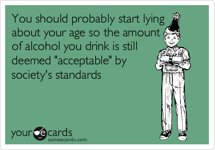 """You should probably start lying about your age so the amount of alcohol you drink is still deemed """"acceptable"""" by society's standards"""
