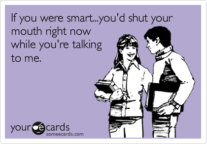 If you were smart...you'd shut your mouth right now while you're talking to me.