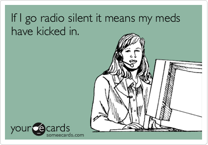 If I go radio silent it means my meds have kicked in.