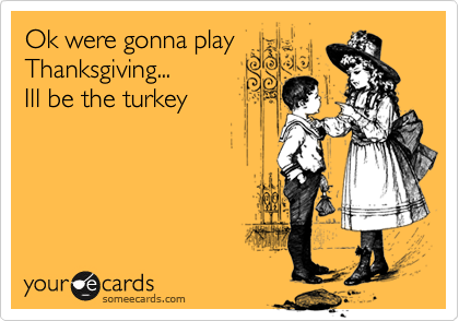 Ok were gonna play  Thanksgiving... Ill be the turkey