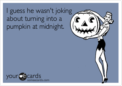 I guess he wasn't joking about turning into a pumpkin at midnight.