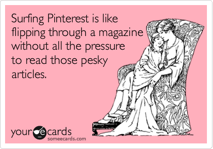 Surfing Pinterest is like flipping through a magazine without all the pressure to read those pesky articles.