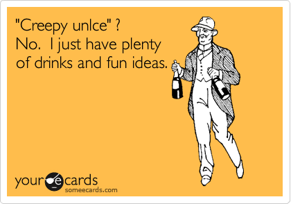 """""""Creepy unlce"""" ? No.  I just have plenty  of drinks and fun ideas."""
