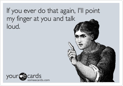 If you ever do that again, I'll point my finger at you and talk loud.