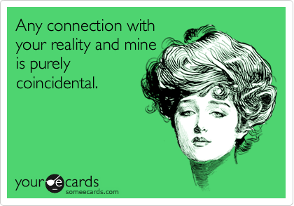Any connection with your reality and mine is purely coincidental.