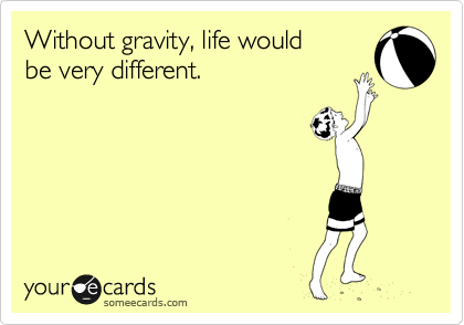 Without gravity, life would be very different.