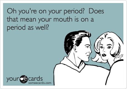 Oh you're on your period?  Does that mean your mouth is on a period as well?