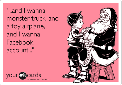 """""""...and I wanna monster truck, and a toy airplane, and I wanna Facebook account..."""""""