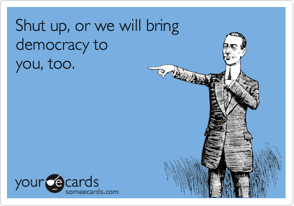 Shut up, or we will bring democracy to  you, too.