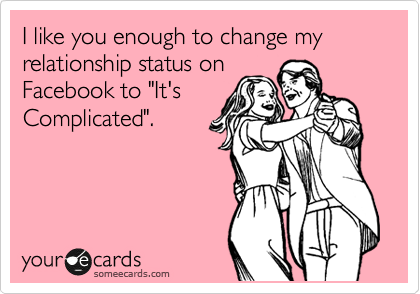 """I like you enough to change my relationship status on Facebook to """"It's Complicated""""."""