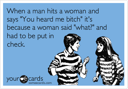 """When a man hits a woman and says """"You heard me bitch"""" it's because a woman said """"what?"""" and had to be put in check."""