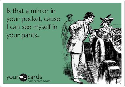Is that a mirror in your pocket, cause I can see myself in your pants...