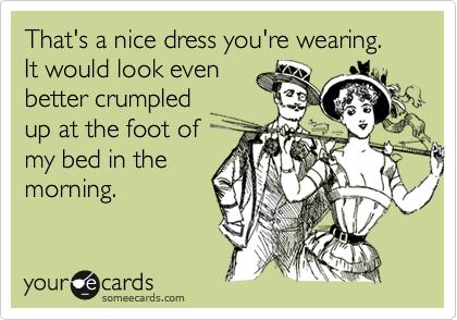 That's a nice dress you're wearing. It would look even better crumpled up at the foot of my bed in the  morning.