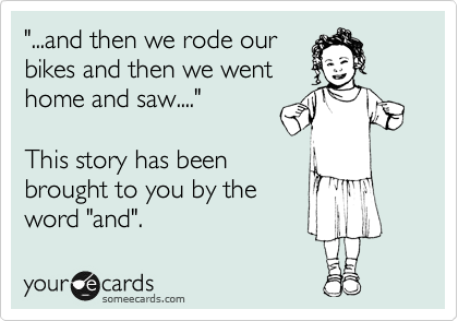 """""""...and then we rode our bikes and then we went home and saw....""""  This story has been brought to you by the word """"and""""."""