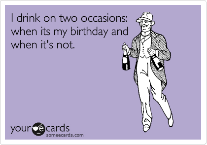 I drink on two occasions: when its my birthday and when it's not.
