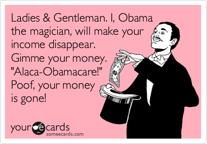 "Ladies & Gentleman. I, Obama the magician, will make your income disappear. Gimme your money. ""Alaca-Obamacare!"" Poof, your money is gone!"
