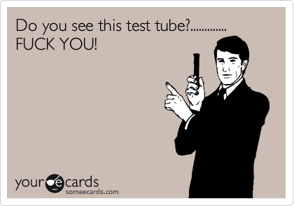 Do you see this test tube?............. FUCK YOU!