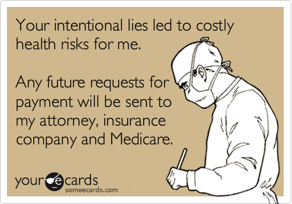 Your intentional lies led to costly health risks for me.   Any future requests for payment will be sent to my attorney, insurance company and Medicare.